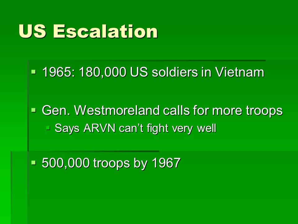 US Escalation  1965: 180,000 US soldiers in Vietnam  Gen. Westmoreland calls for more troops  Says ARVN can't fight very well  500,000 troops by 1