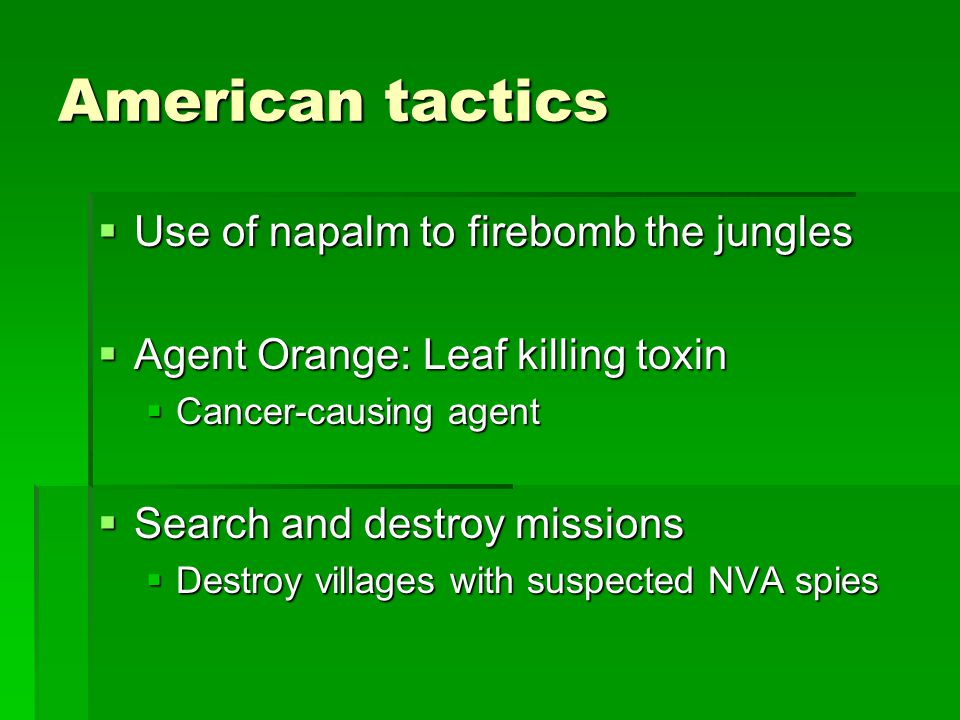 American tactics  Use of napalm to firebomb the jungles  Agent Orange: Leaf killing toxin  Cancer-causing agent  Search and destroy missions  Destroy villages with suspected NVA spies