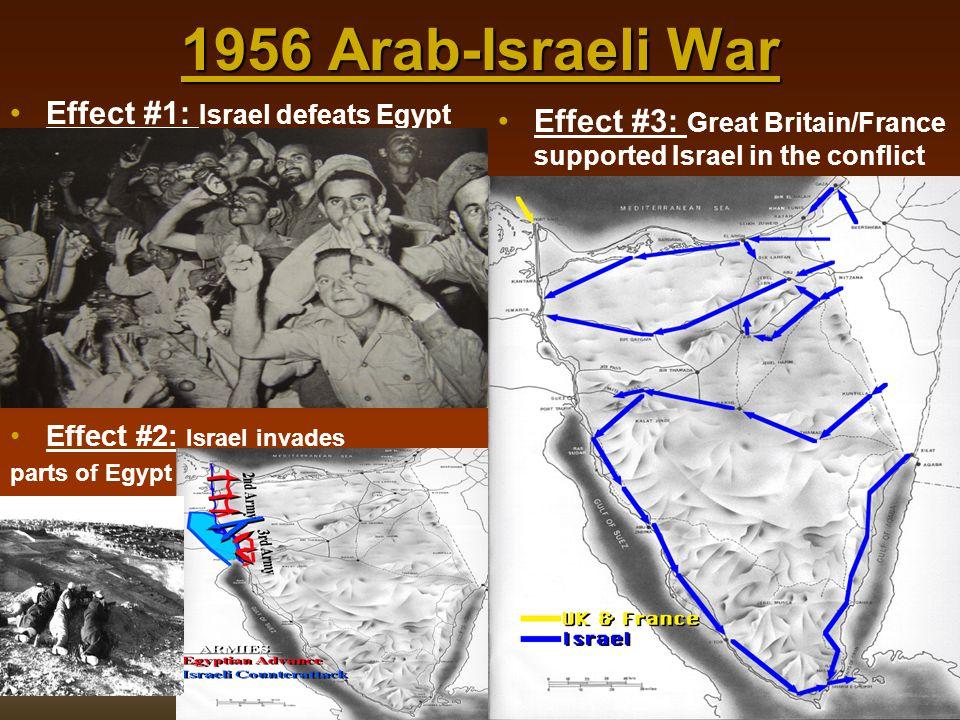1956 Arab-Israeli War Effect #1: Israel defeats Egypt Effect #2: Israel invades parts of Egypt Effect #3: Great Britain/France supported Israel in the