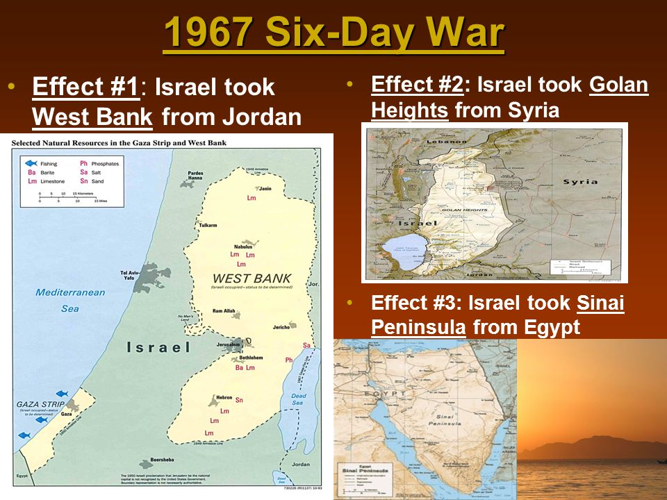1967 Six-Day War Effect #1: Israel took West Bank from Jordan Effect #2: Israel took Golan Heights from Syria Effect #3: Israel took Sinai Peninsula f