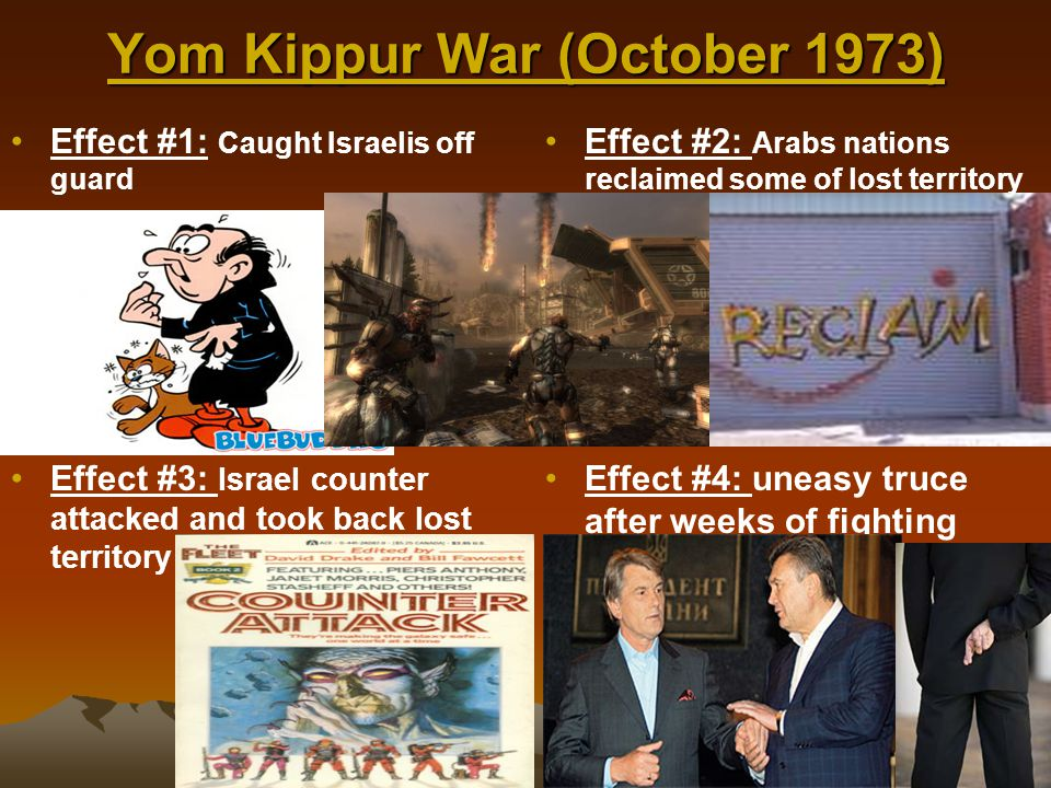 Yom Kippur War (October 1973) Effect #1: Caught Israelis off guard Effect #2: Arabs nations reclaimed some of lost territory Effect #3: Israel counter