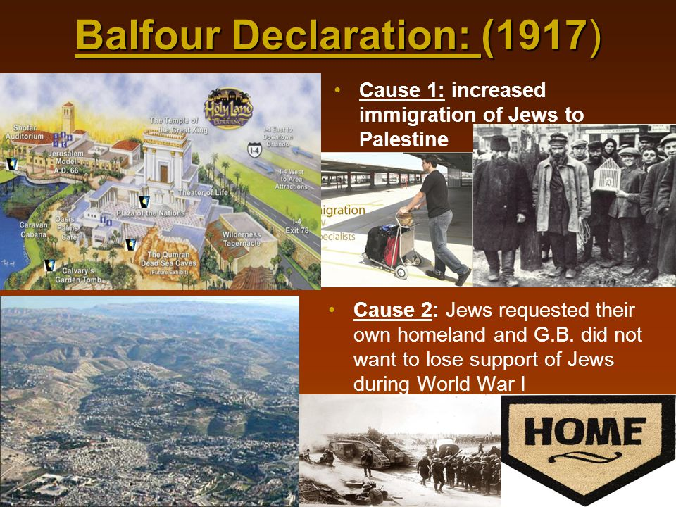 Balfour Declaration: (1917) Cause 1: increased immigration of Jews to Palestine Cause 2: Jews requested their own homeland and G.B. did not want to lo