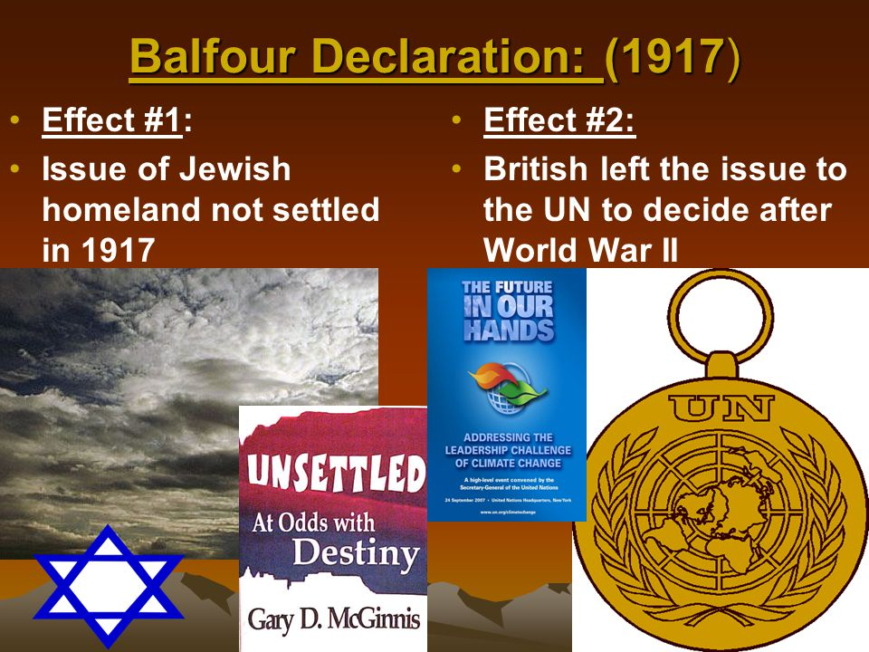 Balfour Declaration: (1917) Effect #1: Issue of Jewish homeland not settled in 1917 Effect #2: British left the issue to the UN to decide after World