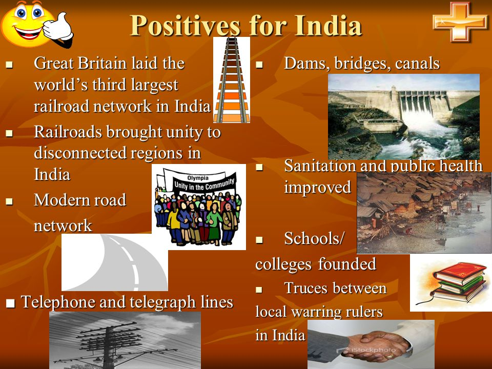 Positives for India Great Britain laid the world's third largest railroad network in India Great Britain laid the world's third largest railroad netwo