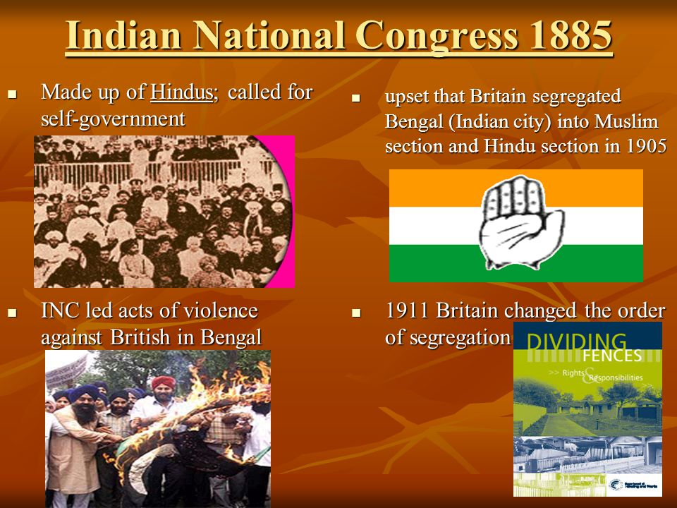 Indian National Congress 1885 Made up of Hindus; called for self-government Made up of Hindus; called for self-government upset that Britain segregate
