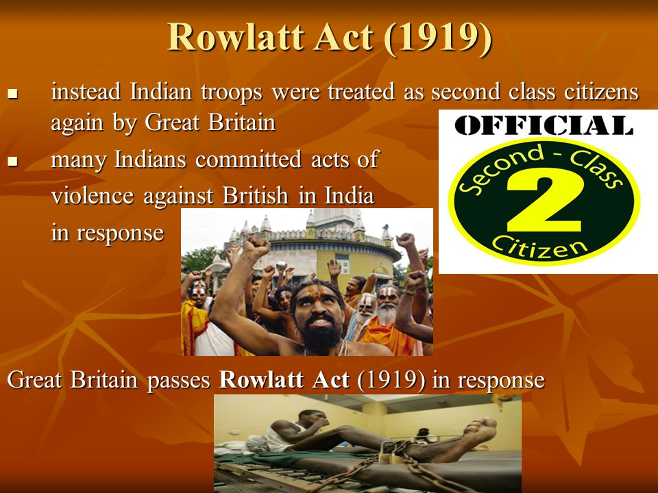 Rowlatt Act (1919) instead Indian troops were treated as second class citizens again by Great Britain instead Indian troops were treated as second cla