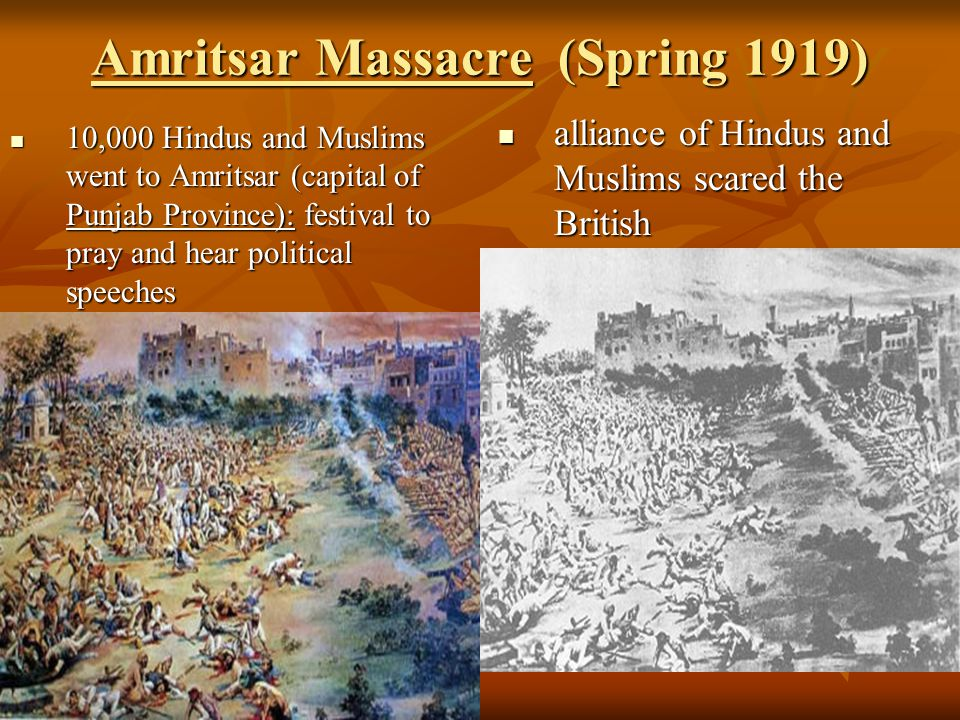Amritsar Massacre (Spring 1919) 10,000 Hindus and Muslims went to Amritsar (capital of Punjab Province): festival to pray and hear political speeches