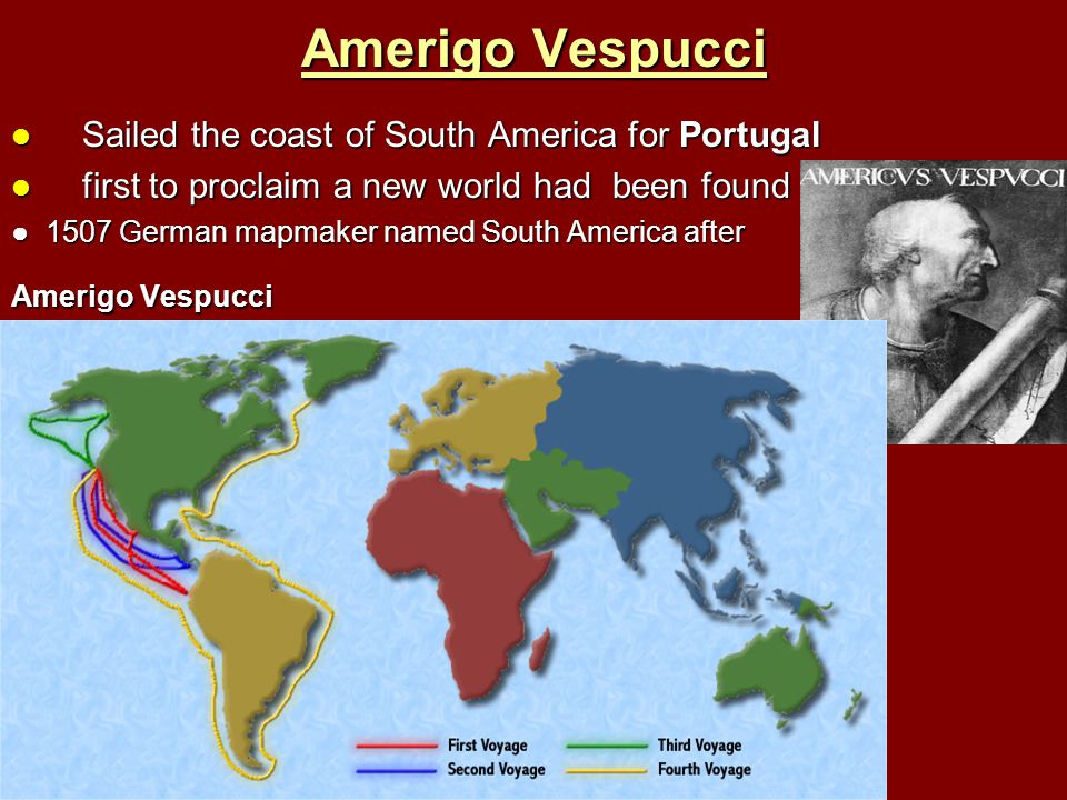 Amerigo Vespucci Sailed the coast of South America for Portugal Sailed the coast of South America for Portugal first to proclaim a new world had been