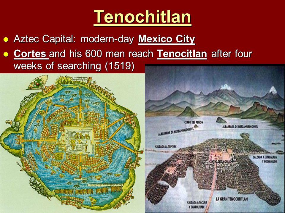 Tenochitlan Aztec Capital: modern-day Mexico City Aztec Capital: modern-day Mexico City Cortes and his 600 men reach Tenocitlan after four weeks of se
