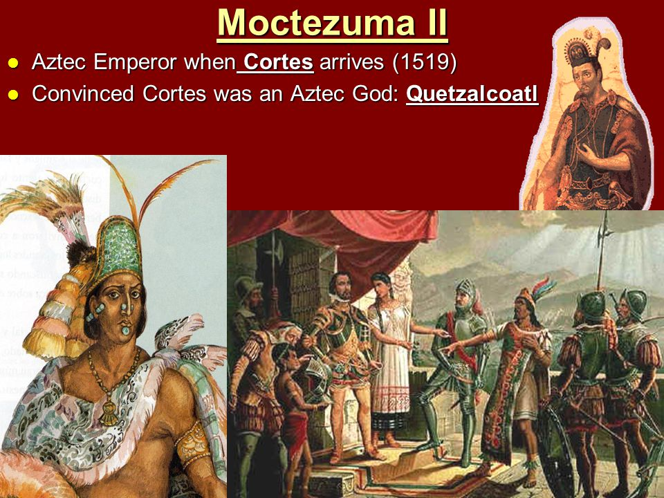Moctezuma II Aztec Emperor when Cortes arrives (1519) Aztec Emperor when Cortes arrives (1519) Convinced Cortes was an Aztec God: Quetzalcoatl Convinc