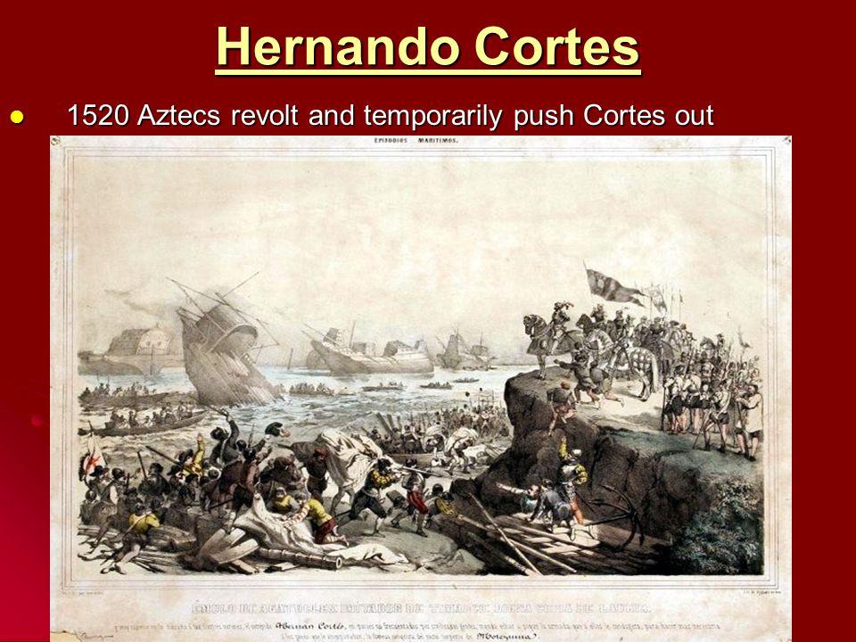 Hernando Cortes 1520 Aztecs revolt and temporarily push Cortes out 1520 Aztecs revolt and temporarily push Cortes out