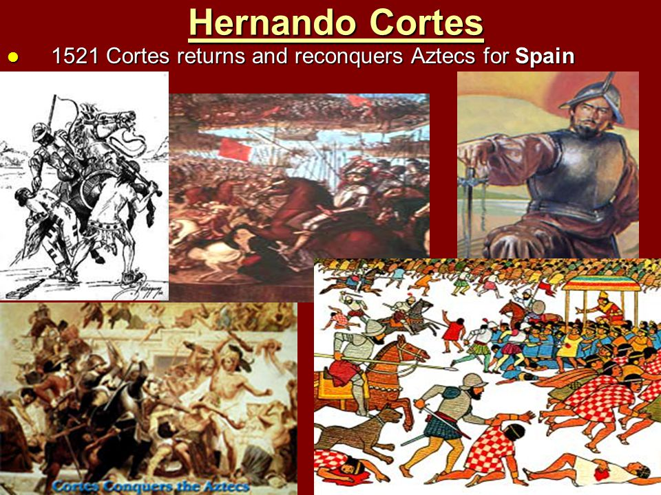 Hernando Cortes 1521 Cortes returns and reconquers Aztecs for Spain 1521 Cortes returns and reconquers Aztecs for Spain