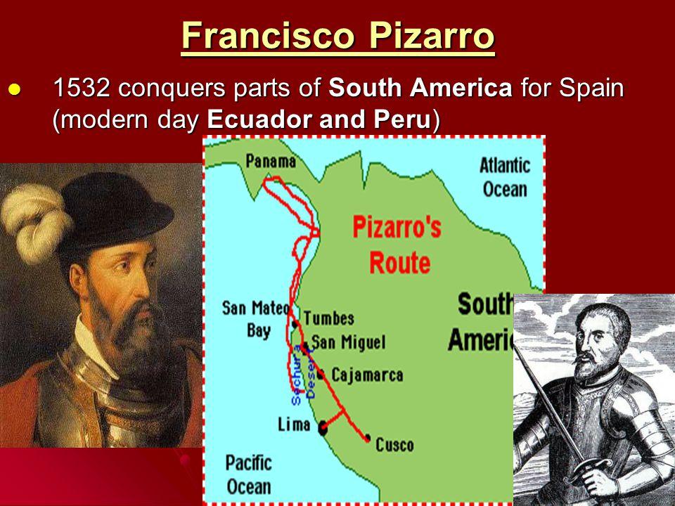 Francisco Pizarro 1532 conquers parts of South America for Spain (modern day Ecuador and Peru) 1532 conquers parts of South America for Spain (modern