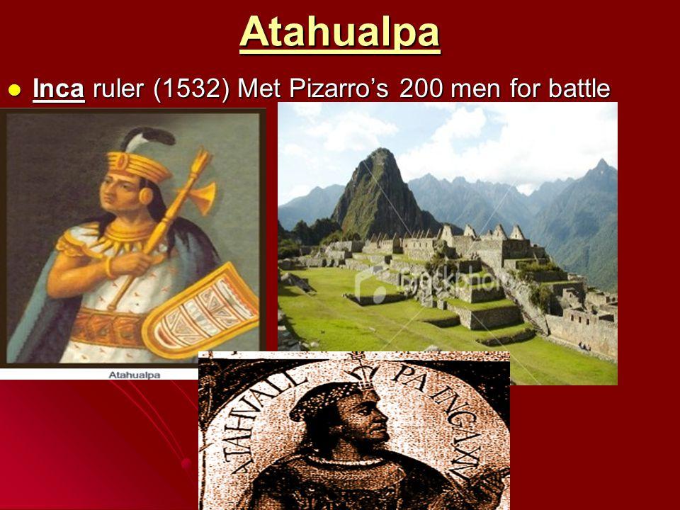 Atahualpa Inca ruler (1532) Met Pizarro's 200 men for battle Inca ruler (1532) Met Pizarro's 200 men for battle