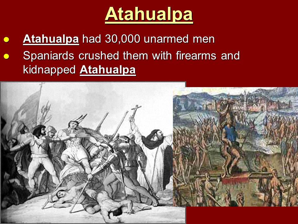 Atahualpa Atahualpa had 30,000 unarmed men Atahualpa had 30,000 unarmed men Spaniards crushed them with firearms and kidnapped Atahualpa Spaniards cru