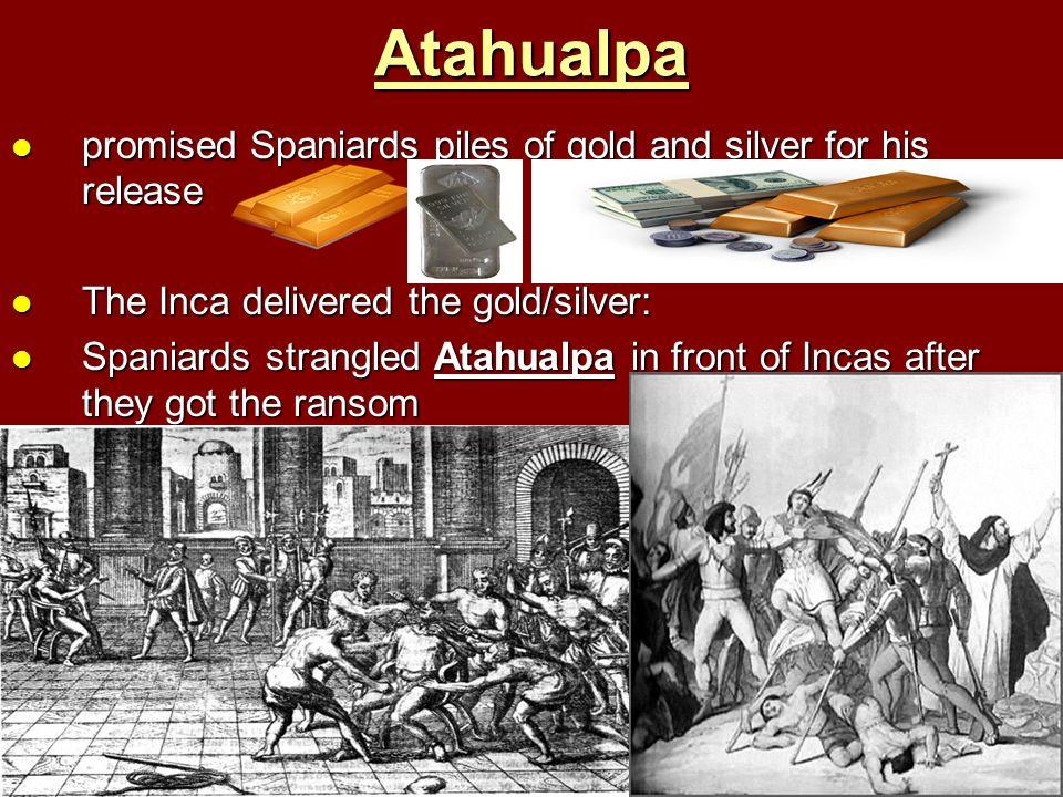 Atahualpa promised Spaniards piles of gold and silver for his release promised Spaniards piles of gold and silver for his release The Inca delivered t