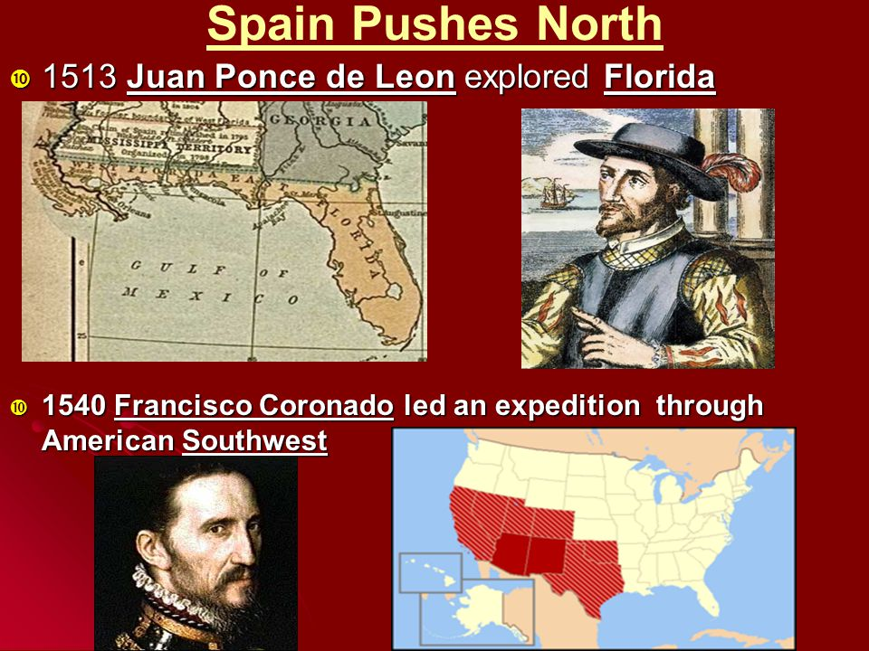 Spain Pushes North  1513 Juan Ponce de Leon explored Florida  1540 Francisco Coronado led an expedition through American Southwest