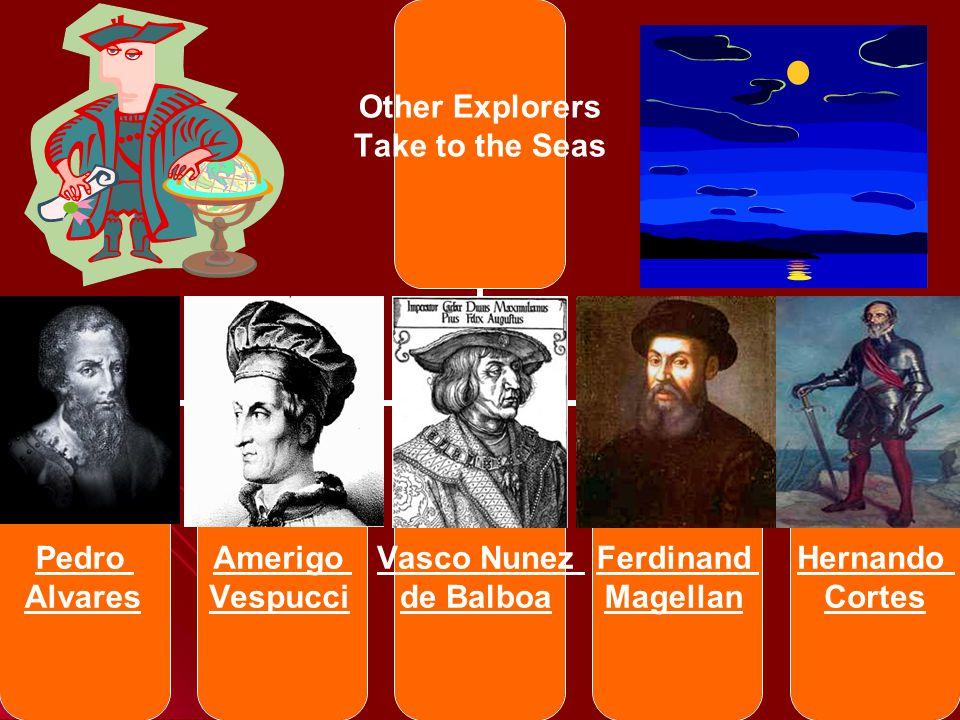 Other Explorers Take to the Seas Pedro Alvares Amerigo Vespucci Vasco Nunez de Balboa Ferdinand Magellan Hernando Cortes