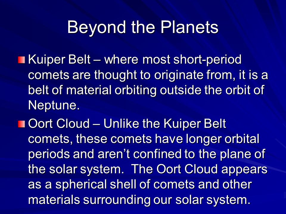 Beyond the Planets Kuiper Belt – where most short-period comets are thought to originate from, it is a belt of material orbiting outside the orbit of