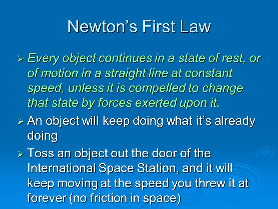 Newton's First Law  Every object continues in a state of rest, or of motion in a straight line at constant speed, unless it is compelled to change th