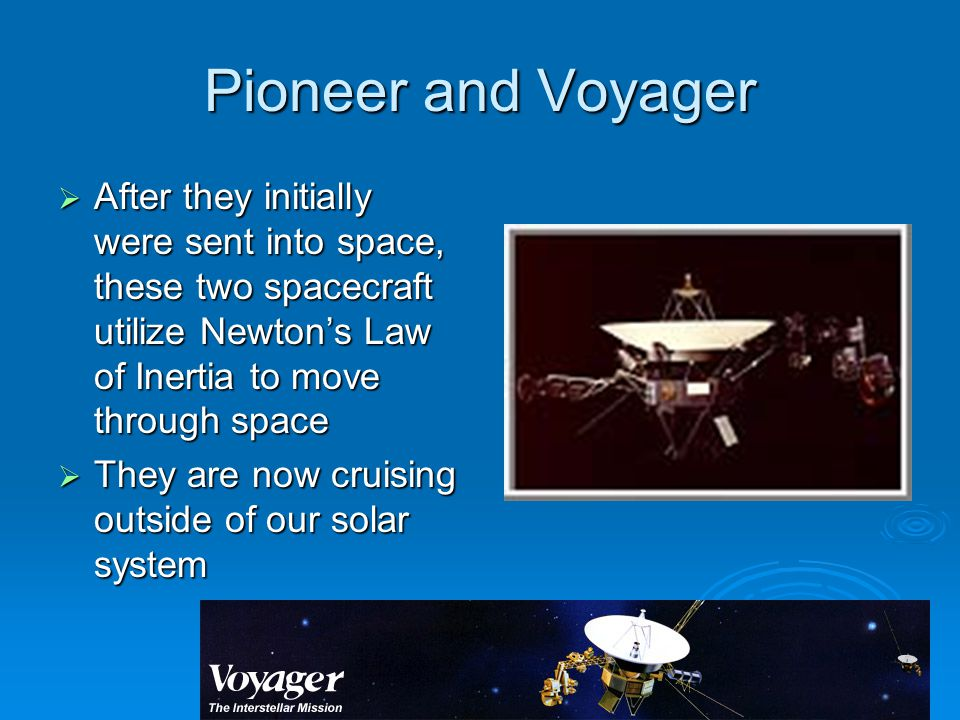 Pioneer and Voyager  After they initially were sent into space, these two spacecraft utilize Newton's Law of Inertia to move through space  They are