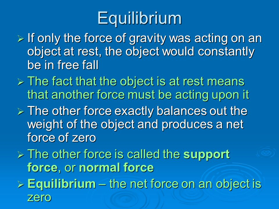 Equilibrium  If only the force of gravity was acting on an object at rest, the object would constantly be in free fall  The fact that the object is