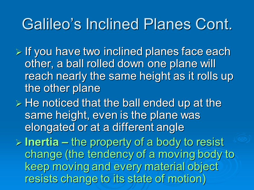 Galileo's Inclined Planes Cont.  If you have two inclined planes face each other, a ball rolled down one plane will reach nearly the same height as i