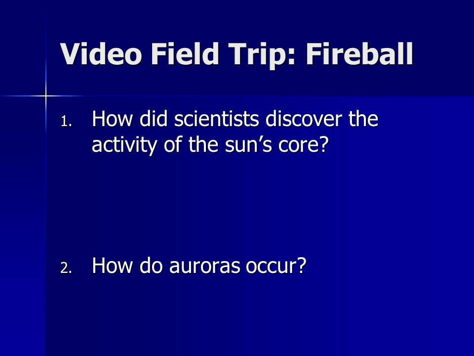 Video Field Trip: Fireball 1. How did scientists discover the activity of the sun's core? 2. How do auroras occur?