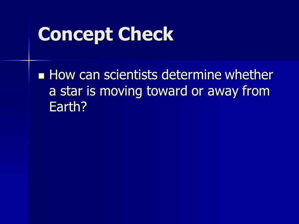 Concept Check How can scientists determine whether a star is moving toward or away from Earth? How can scientists determine whether a star is moving t