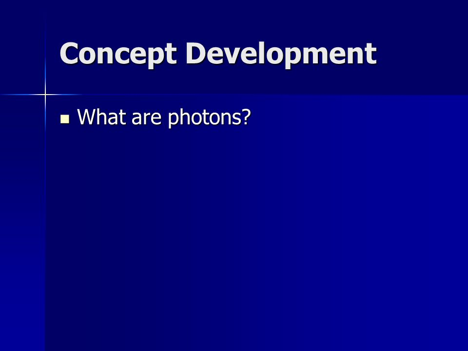 Concept Development What are photons? What are photons?