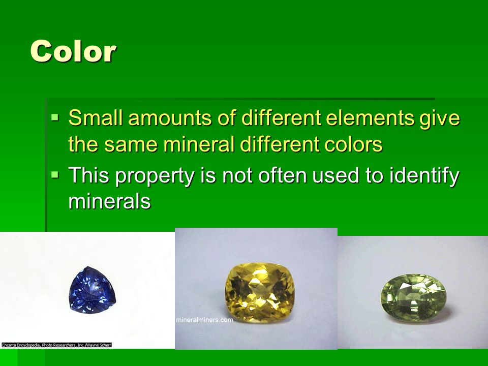 Color  Small amounts of different elements give the same mineral different colors  This property is not often used to identify minerals