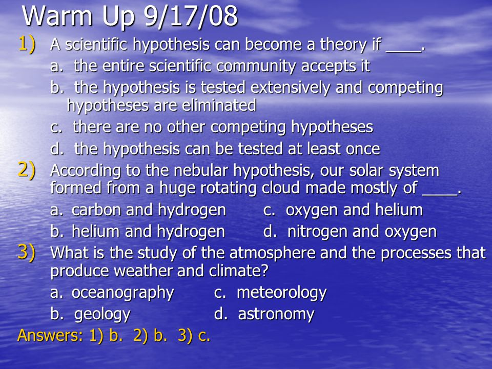 Warm Up 9/17/08 1) A scientific hypothesis can become a theory if ____. a. the entire scientific community accepts it b. the hypothesis is tested exte