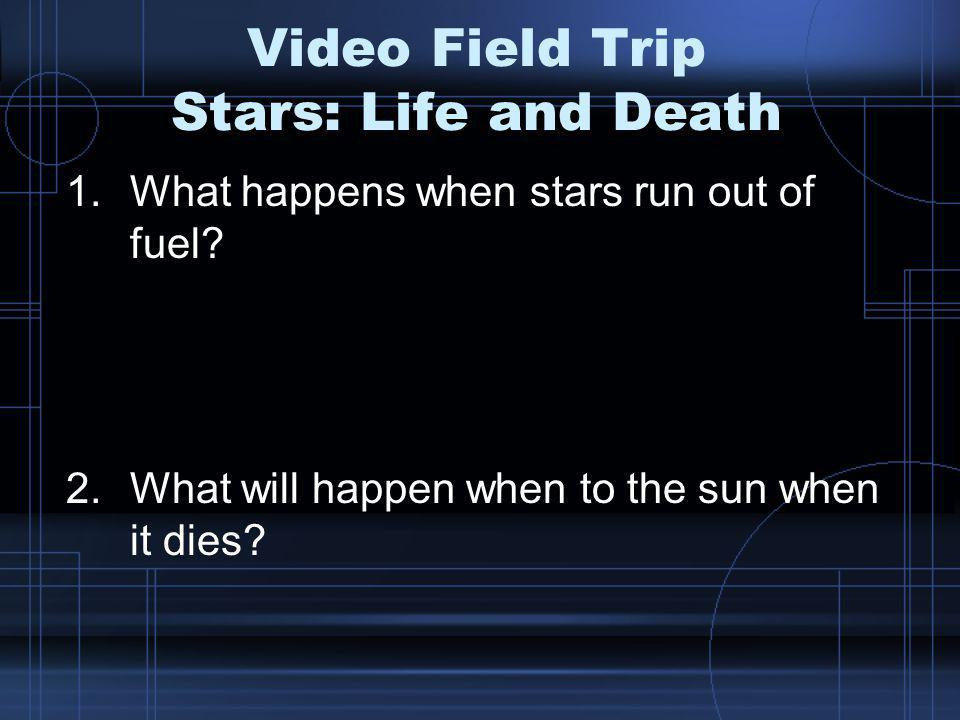 Video Field Trip Stars: Life and Death 1.What happens when stars run out of fuel.