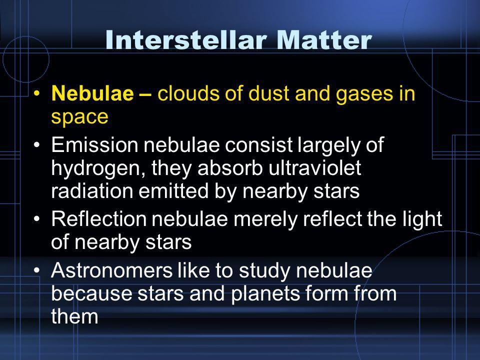 Interstellar Matter Nebulae – clouds of dust and gases in space Emission nebulae consist largely of hydrogen, they absorb ultraviolet radiation emitted by nearby stars Reflection nebulae merely reflect the light of nearby stars Astronomers like to study nebulae because stars and planets form from them