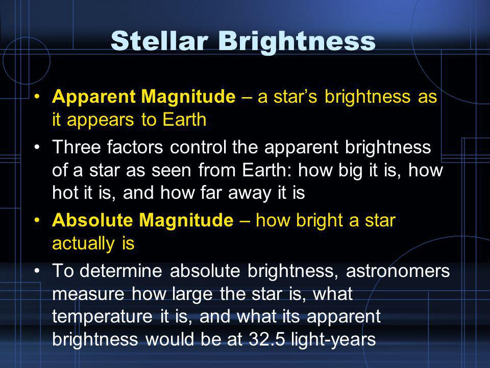 Stellar Brightness Apparent Magnitude – a star's brightness as it appears to Earth Three factors control the apparent brightness of a star as seen from Earth: how big it is, how hot it is, and how far away it is Absolute Magnitude – how bright a star actually is To determine absolute brightness, astronomers measure how large the star is, what temperature it is, and what its apparent brightness would be at 32.5 light-years