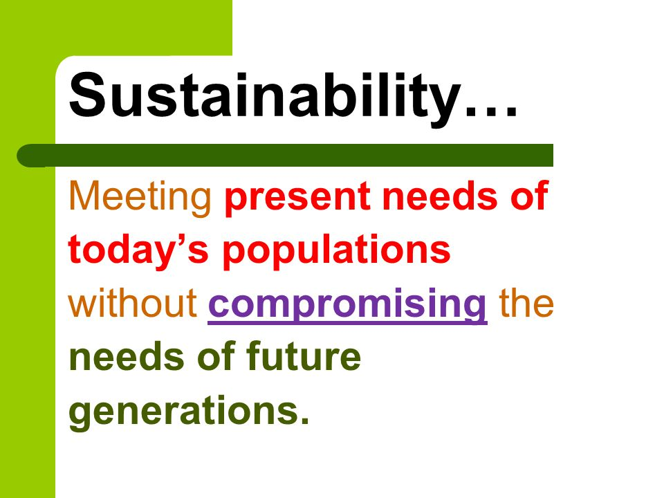 Sustainability… Meeting present needs of today's populations without compromising the needs of future generations.
