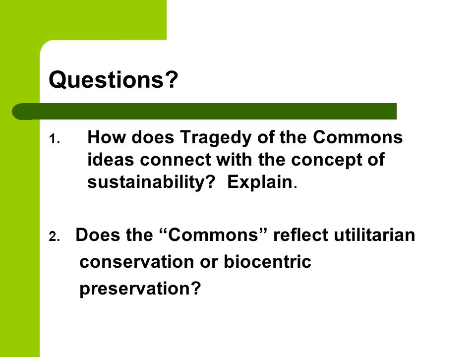 Questions.1. How does Tragedy of the Commons ideas connect with the concept of sustainability.