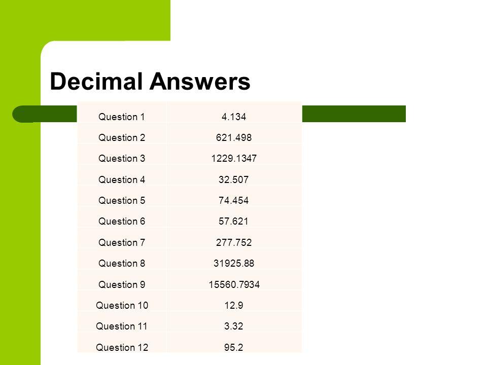 Decimal Answers Question 14.134 Question 2621.498 Question 31229.1347 Question 432.507 Question 574.454 Question 657.621 Question 7277.752 Question 831925.88 Question 915560.7934 Question 1012.9 Question 113.32 Question 1295.2