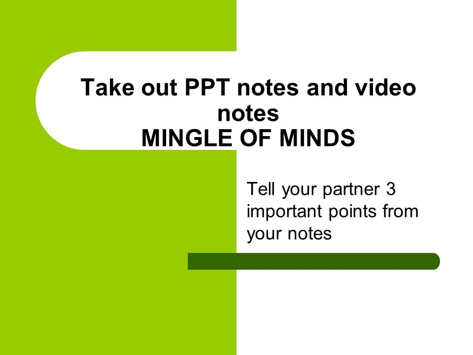 Tell your partner 3 important points from your notes Take out PPT notes and video notes MINGLE OF MINDS