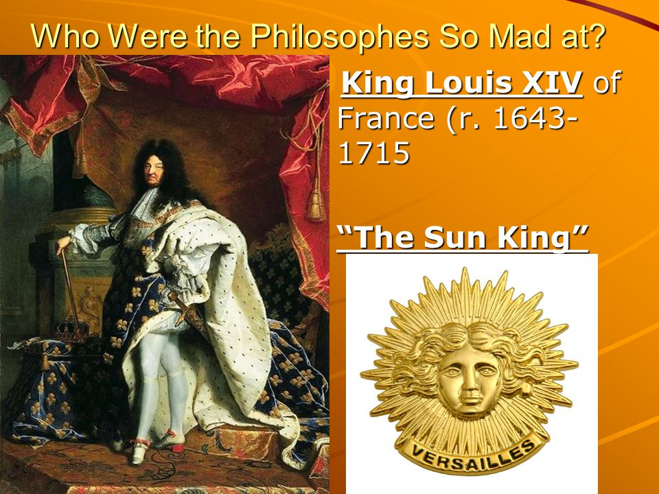 King Louis XIV ( The Sun King ) Ruled France as an absolute monarch in control of every aspect of every French citizen's life Believed his entire kingdom revolved solely around him: called himself The Sun King