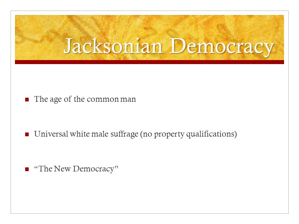Jacksonian Democracy The age of the common man Universal white male suffrage (no property qualifications) The New Democracy