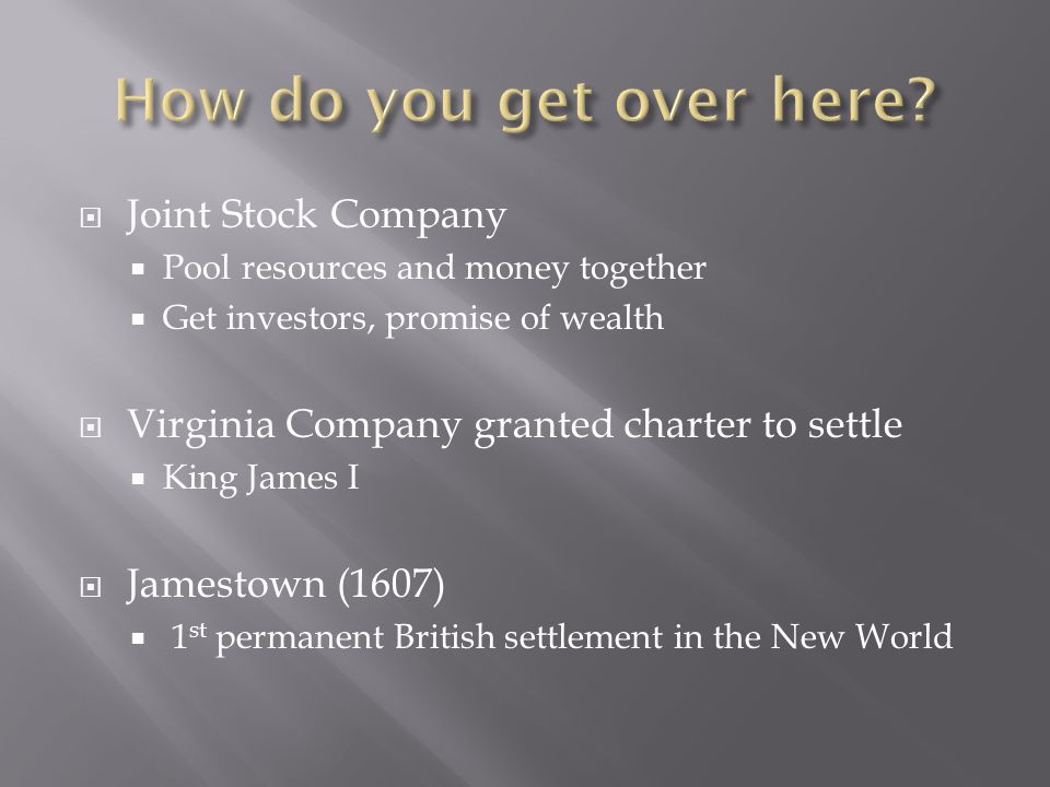  Joint Stock Company  Pool resources and money together  Get investors, promise of wealth  Virginia Company granted charter to settle  King James I  Jamestown (1607)  1 st permanent British settlement in the New World