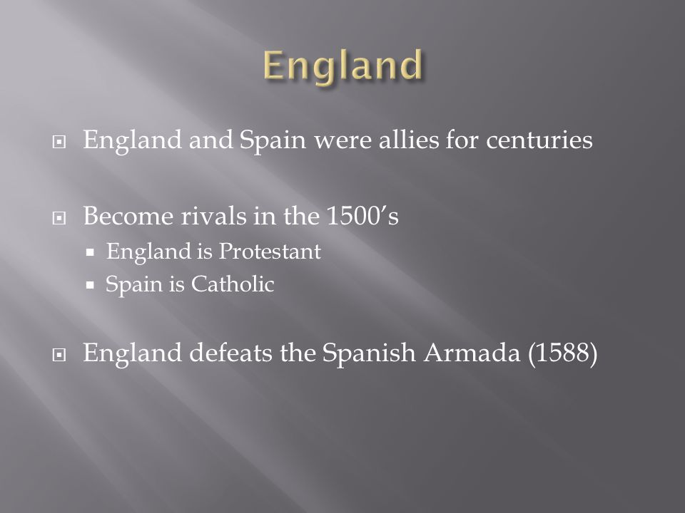  England and Spain were allies for centuries  Become rivals in the 1500's  England is Protestant  Spain is Catholic  England defeats the Spanish