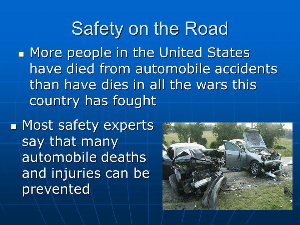 Safety on the Road More people in the United States have died from automobile accidents than have dies in all the wars this country has fought More pe