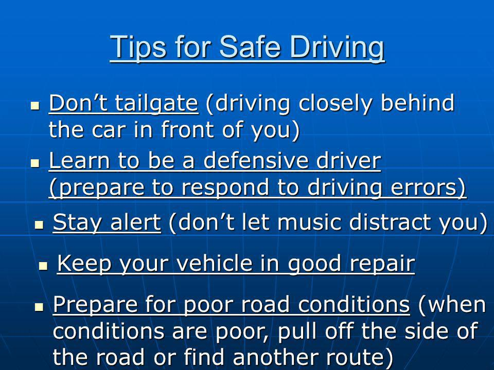 Tips for Safe Driving Don't tailgate (driving closely behind the car in front of you) Don't tailgate (driving closely behind the car in front of you) Learn to be a defensive driver (prepare to respond to driving errors) Learn to be a defensive driver (prepare to respond to driving errors) Stay alert (don't let music distract you) Stay alert (don't let music distract you) Keep your vehicle in good repair Keep your vehicle in good repair Prepare for poor road conditions (when conditions are poor, pull off the side of the road or find another route) Prepare for poor road conditions (when conditions are poor, pull off the side of the road or find another route)