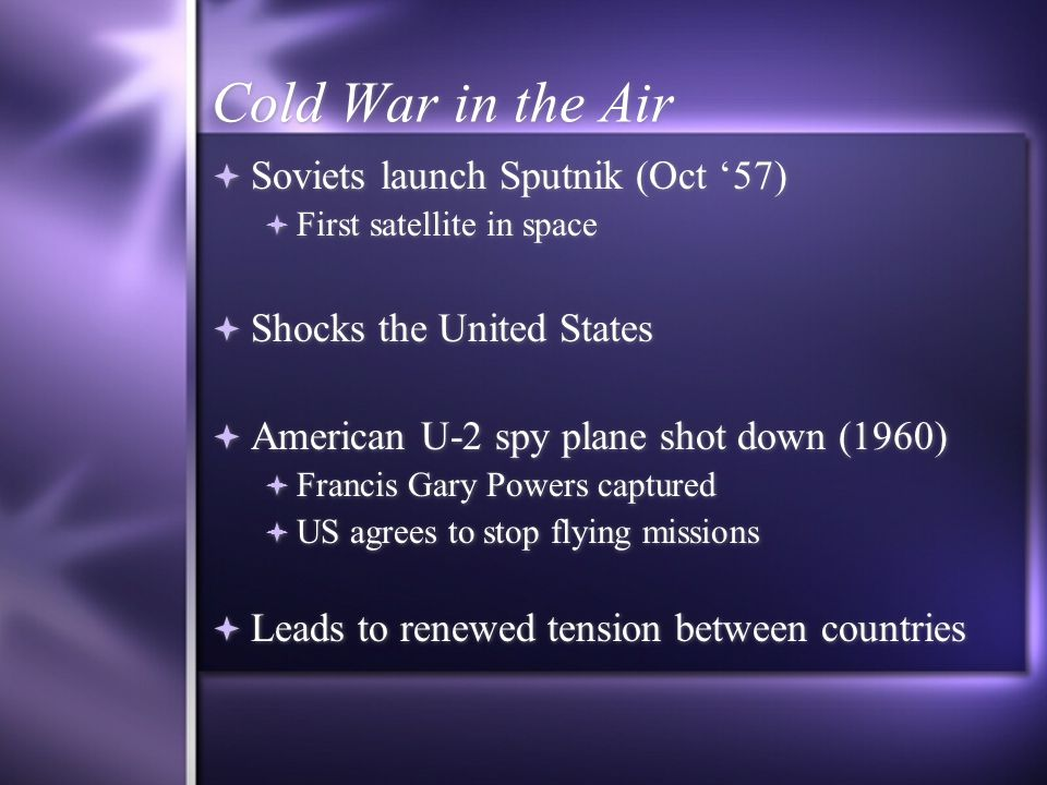 Cold War in the Air  Soviets launch Sputnik (Oct '57)  First satellite in space  Shocks the United States  American U-2 spy plane shot down (1960)  Francis Gary Powers captured  US agrees to stop flying missions  Leads to renewed tension between countries  Soviets launch Sputnik (Oct '57)  First satellite in space  Shocks the United States  American U-2 spy plane shot down (1960)  Francis Gary Powers captured  US agrees to stop flying missions  Leads to renewed tension between countries