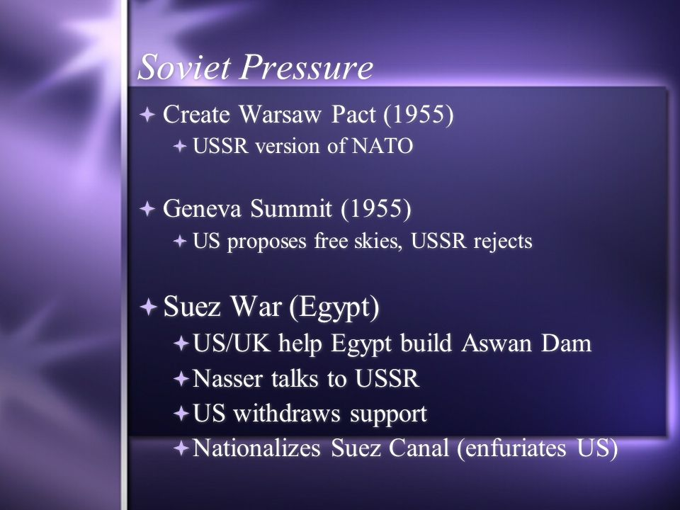 Soviet Pressure  Create Warsaw Pact (1955)  USSR version of NATO  Geneva Summit (1955)  US proposes free skies, USSR rejects  Suez War (Egypt)  US/UK help Egypt build Aswan Dam  Nasser talks to USSR  US withdraws support  Nationalizes Suez Canal (enfuriates US)  Create Warsaw Pact (1955)  USSR version of NATO  Geneva Summit (1955)  US proposes free skies, USSR rejects  Suez War (Egypt)  US/UK help Egypt build Aswan Dam  Nasser talks to USSR  US withdraws support  Nationalizes Suez Canal (enfuriates US)