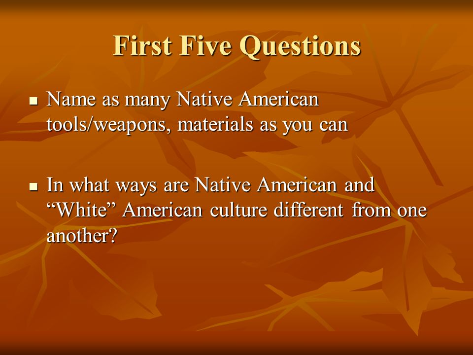 First Five Questions Name as many Native American tools/weapons, materials as you can Name as many Native American tools/weapons, materials as you can In what ways are Native American and White American culture different from one another.