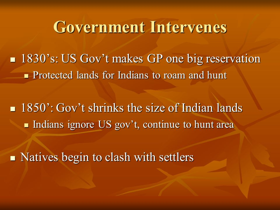 Government Intervenes 1830's: US Gov't makes GP one big reservation 1830's: US Gov't makes GP one big reservation Protected lands for Indians to roam and hunt Protected lands for Indians to roam and hunt 1850': Gov't shrinks the size of Indian lands 1850': Gov't shrinks the size of Indian lands Indians ignore US gov't, continue to hunt area Indians ignore US gov't, continue to hunt area Natives begin to clash with settlers Natives begin to clash with settlers