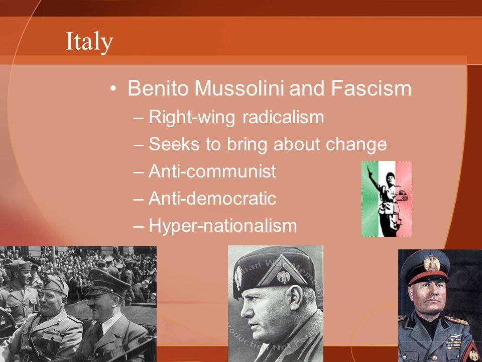 Italy Benito Mussolini and Fascism –Right-wing radicalism –Seeks to bring about change –Anti-communist –Anti-democratic –Hyper-nationalism